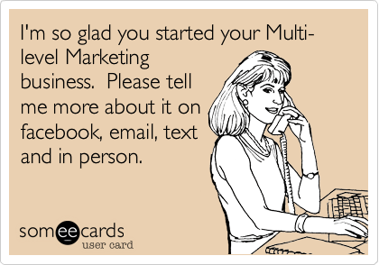 I'm so glad you started your MLM business.  Please tell me about it on facebook, email, text and in person